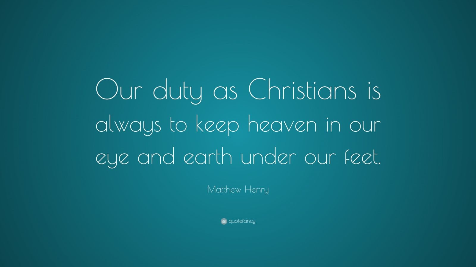 """Matthew Henry Quote: """"Our duty as Christians is always to keep heaven in our eye and earth under our feet."""""""