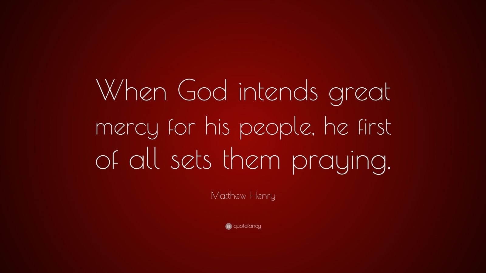 "Matthew Henry Quote: ""When God intends great mercy for his people, he first of all sets them praying."""