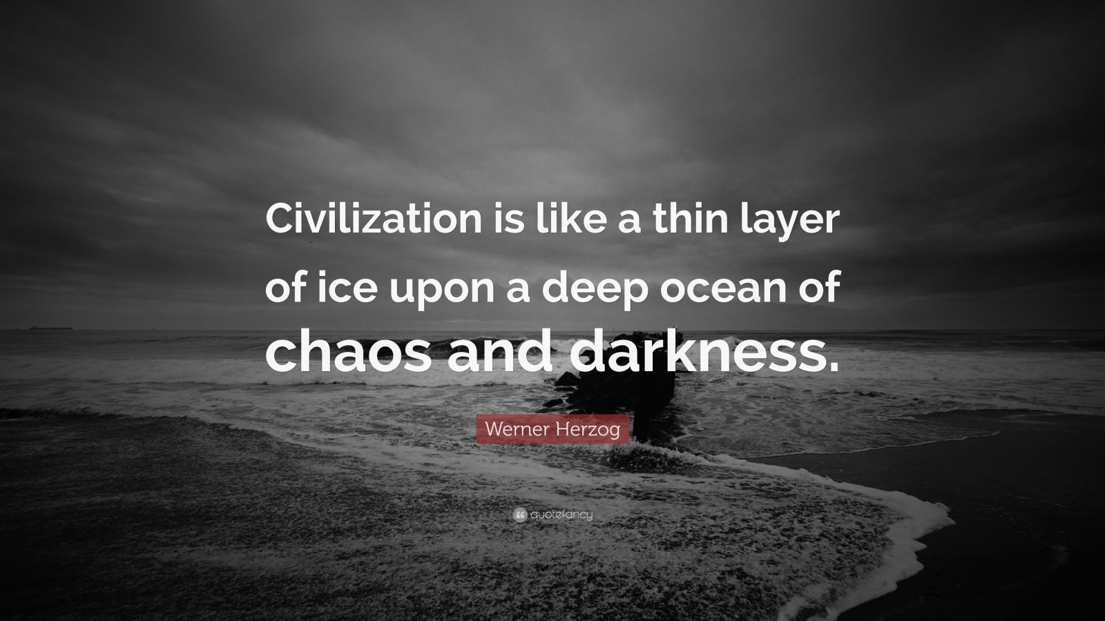 "Werner Herzog Quote: ""Civilization is like a thin layer of ice upon a deep ocean of chaos and darkness."""