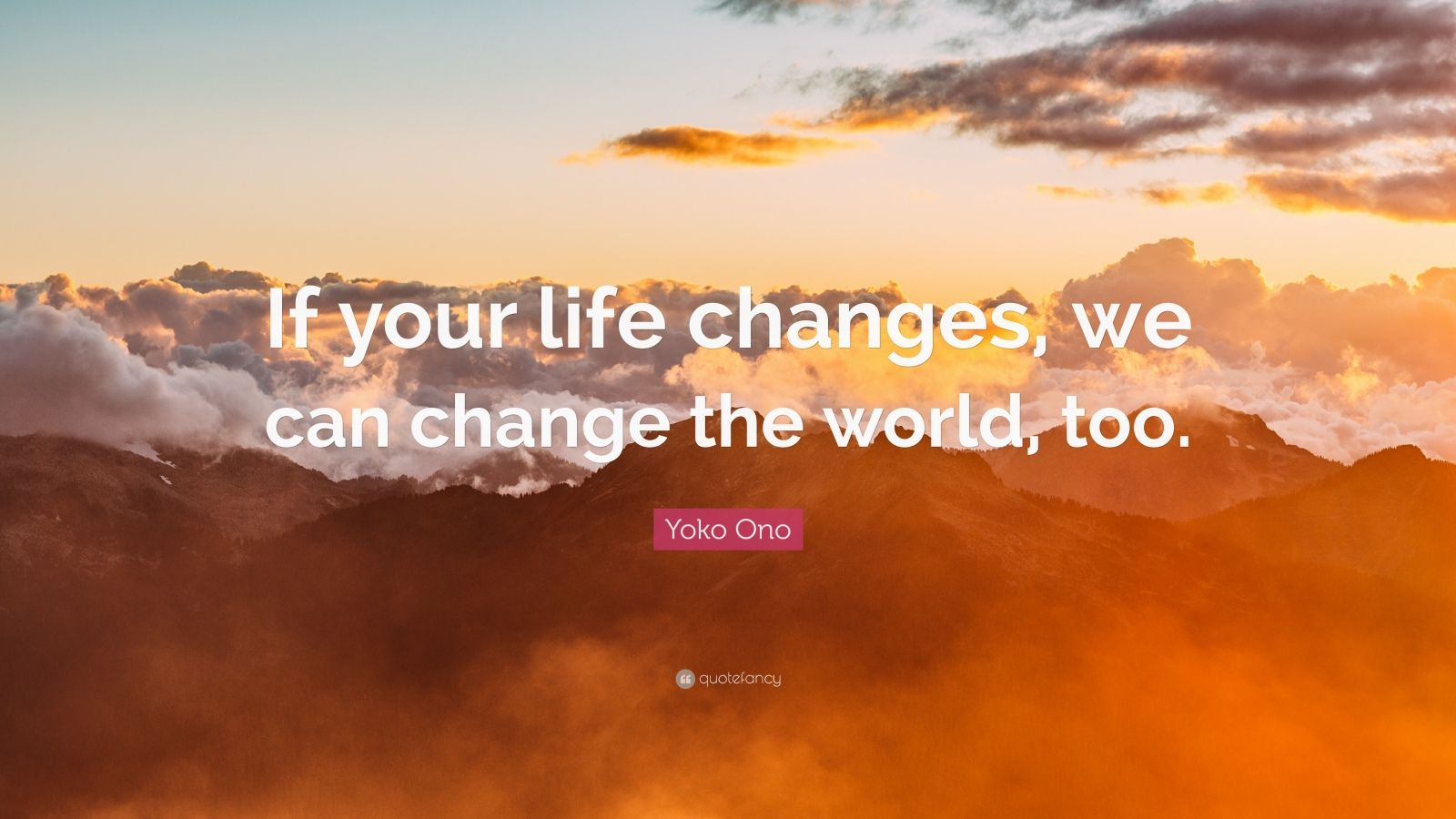 """Yoko Ono Quote: """"If your life changes, we can change the world, too."""""""