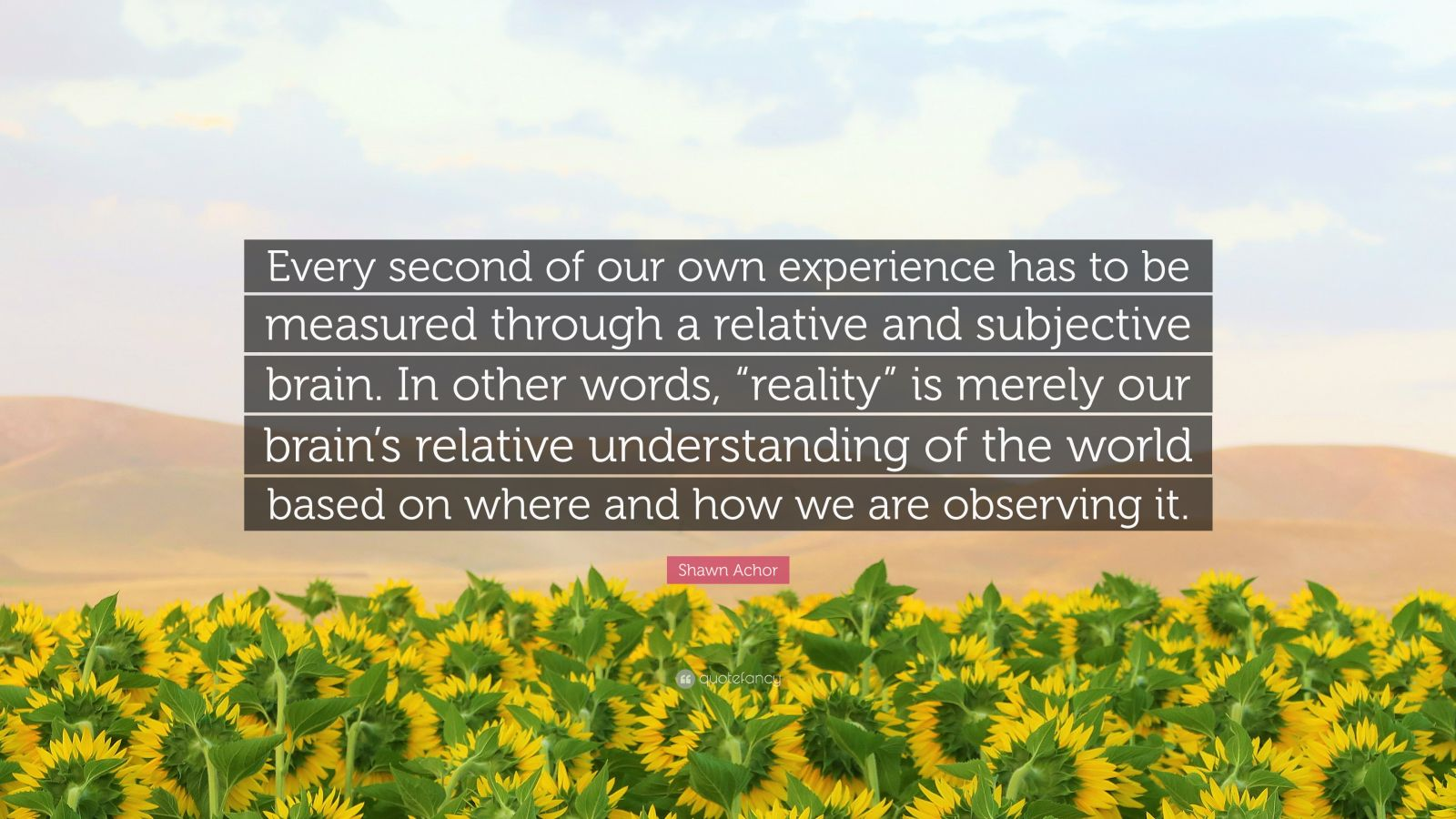 """Shawn Achor Quote: """"Every second of our own experience has to be measured through a relative and subjective brain. In other words, """"reality"""" is merely our brain's relative understanding of the world based on where and how we are observing it."""""""