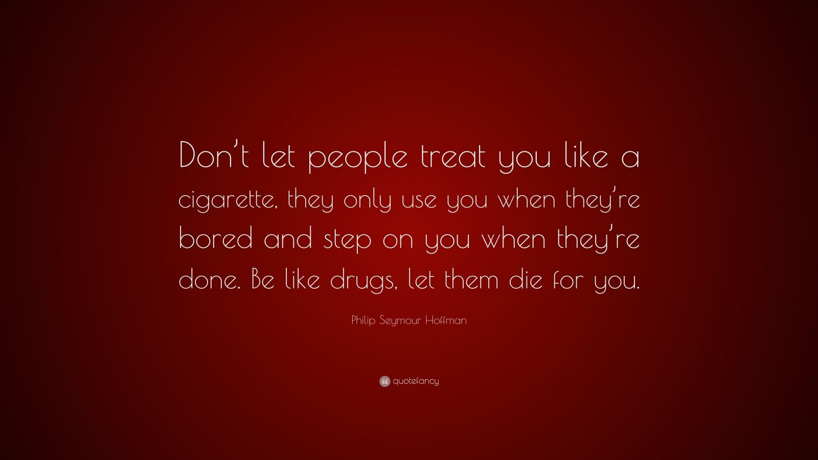 """Philip Seymour Hoffman Quote: """"Don't let people treat you like a cigarette, they only use you when they're bored and step on you when they're done. Be like drugs, let them die for you."""""""