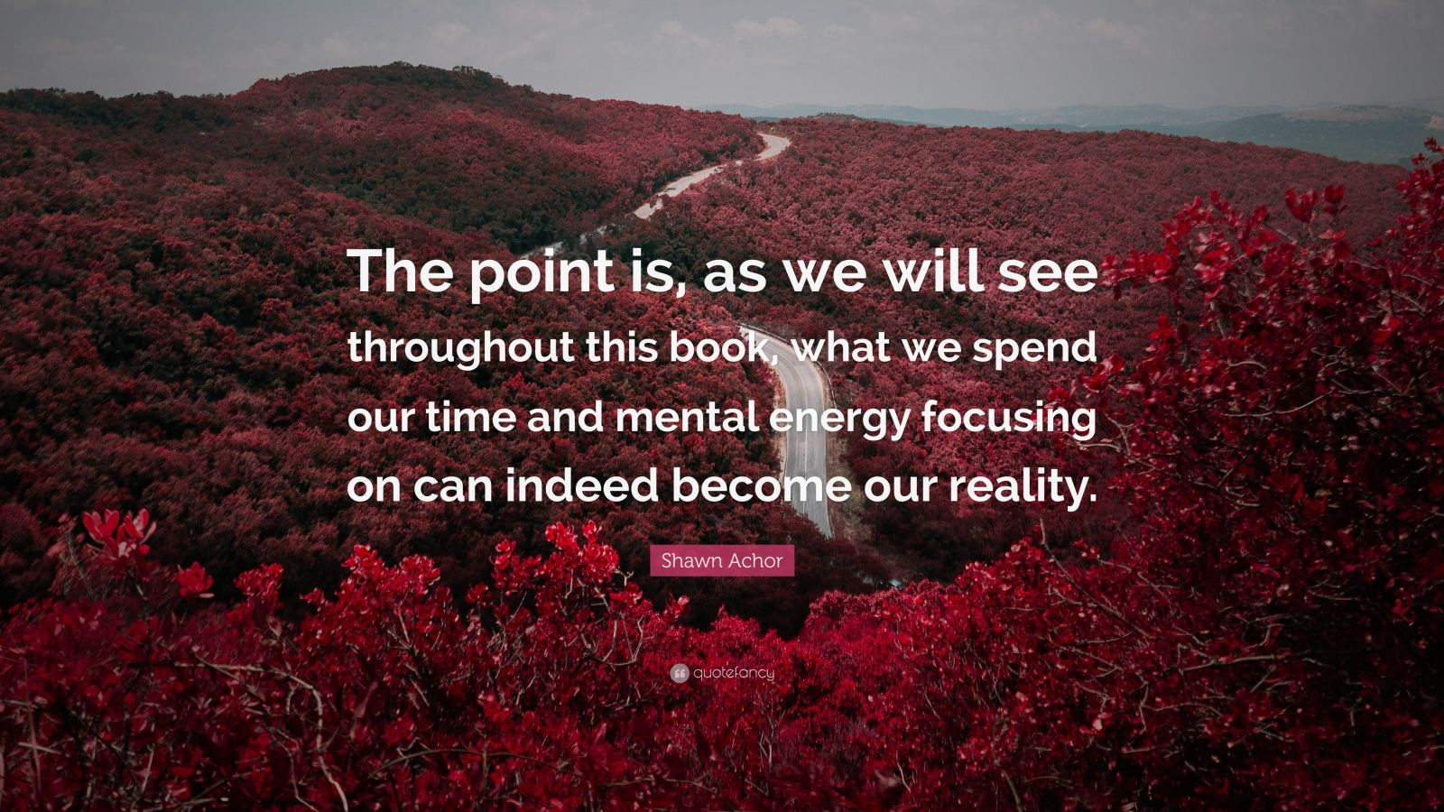 """Shawn Achor Quote: """"The point is, as we will see throughout this book, what we spend our time and mental energy focusing on can indeed become our reality."""""""