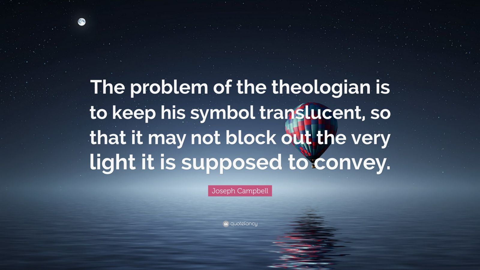 """Joseph Campbell Quote: """"The problem of the theologian is to keep his symbol translucent, so that it may not block out the very light it is supposed to convey."""""""