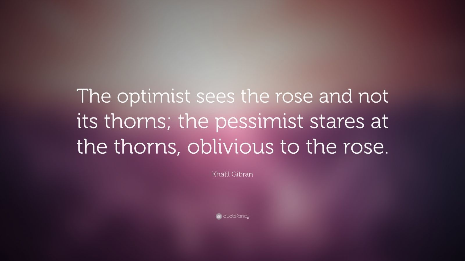 "Khalil Gibran Quote: ""The optimist sees the rose and not its thorns; the pessimist stares at the thorns, oblivious to the rose."""