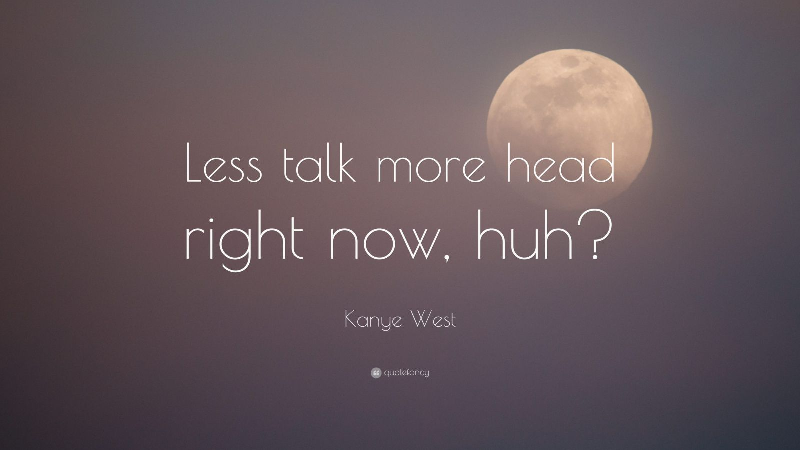 """Kanye West Quote: """"Less talk more head right now, huh?"""""""