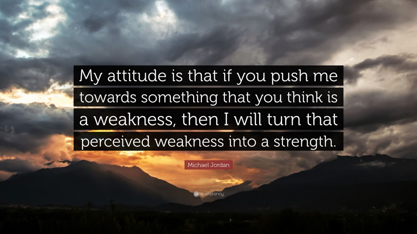 """Michael Jordan Quote: """"My attitude is that if you push me towards something that you think is a weakness, then I will turn that perceived weakness into a strength."""""""