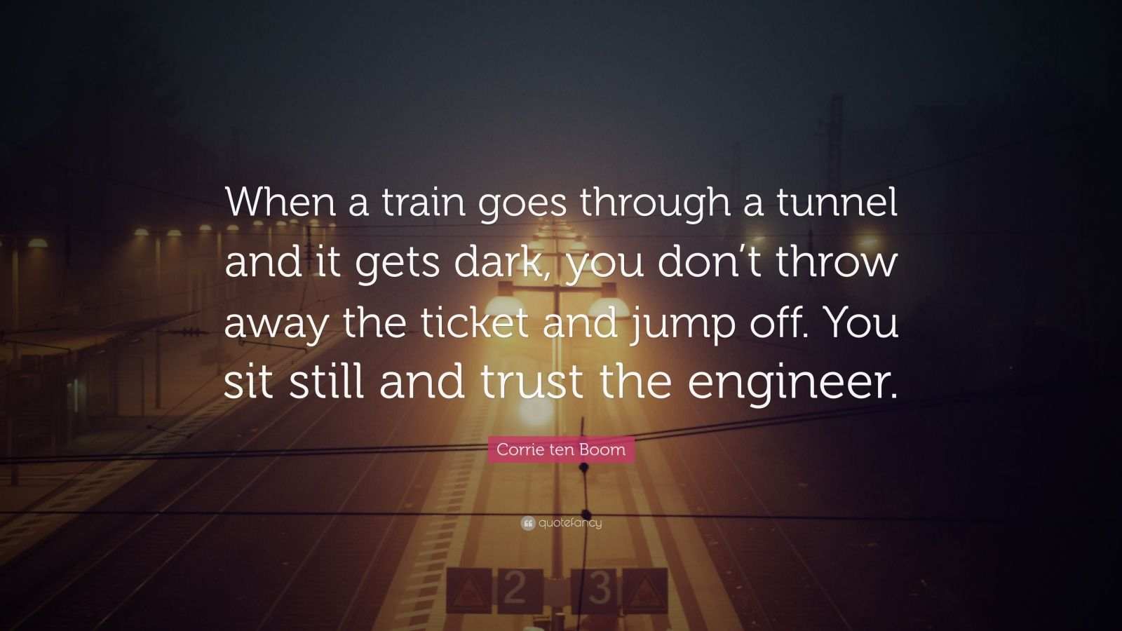 "Corrie ten Boom Quote: ""When a train goes through a tunnel and it gets dark, you don't throw away the ticket and jump off. You sit still and trust the engineer."""