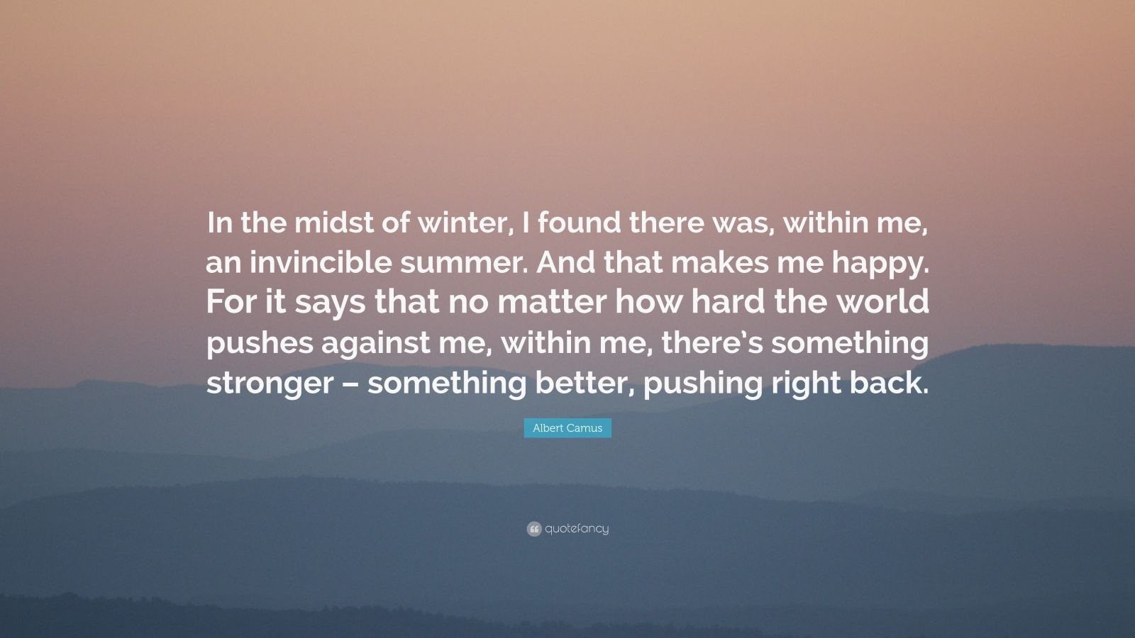 "Albert Camus Quote: ""In the midst of winter, I found there was, within me, an invincible summer. And that makes me happy. For it says that no matter how hard the world pushes against me, within me, there's something stronger – something better, pushing right back."""