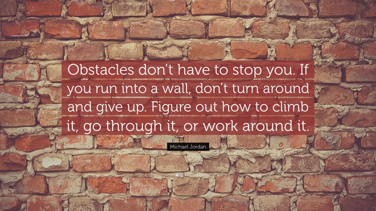 """Michael Jordan Quote: """"Obstacles don't have to stop you. If you run into a wall, don't turn around and give up. Figure out how to climb it, go through it, or work around it."""""""