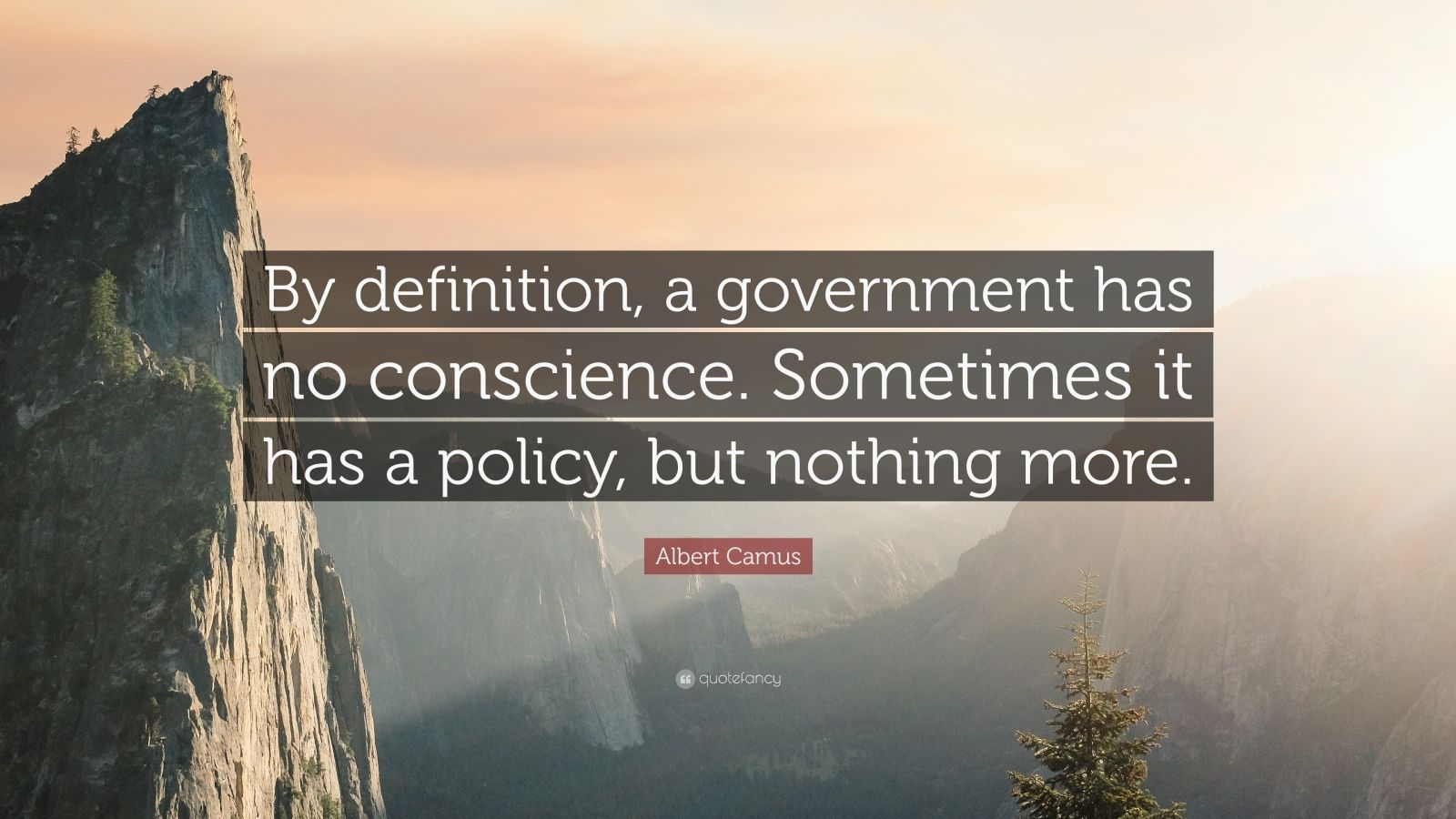 """Albert Camus Quote: """"By definition, a government has no conscience. Sometimes it has a policy, but nothing more."""""""
