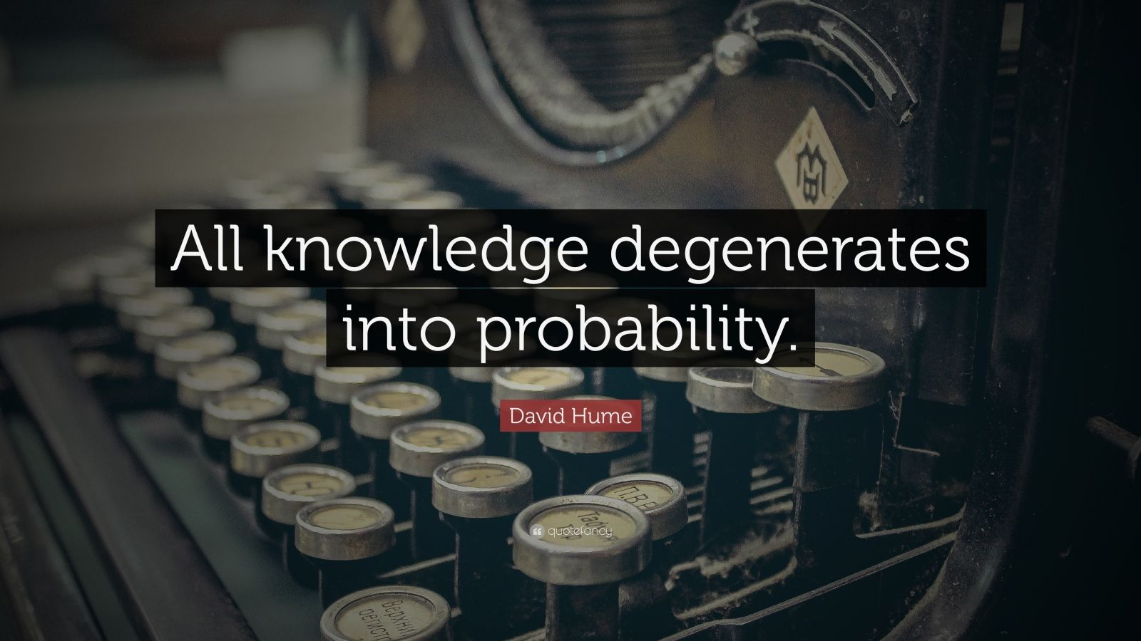 hume believed that all knowledge came from experience The rationalists relied on reason, not sensory experience, to explain the world in turn, the empiricists—john locke, george berkeley, and david hume—argued that knowledge comes from experience, not pure reason taken as far as logic allows, that entails some astonishing claims about reality.