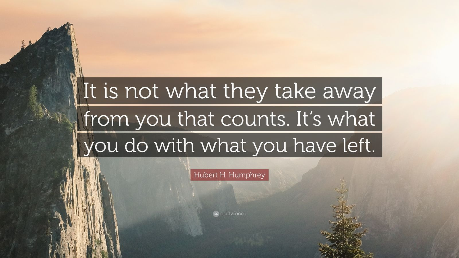 "Hubert H. Humphrey Quote: ""It is not what they take away from you that counts. It's what you do with what you have left."""
