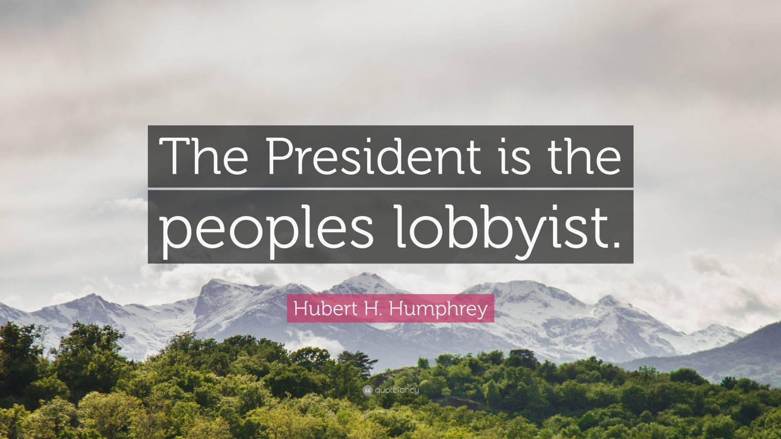 "Hubert H. Humphrey Quote: ""The President is the peoples lobbyist."""