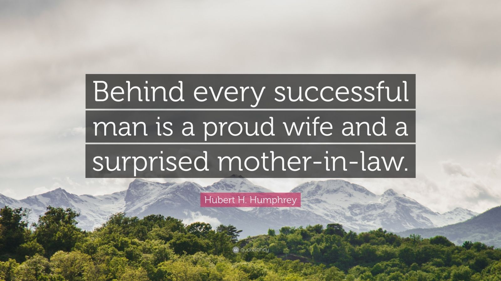 """Hubert H. Humphrey Quote: """"Behind every successful man is a proud wife and a surprised mother-in-law."""""""