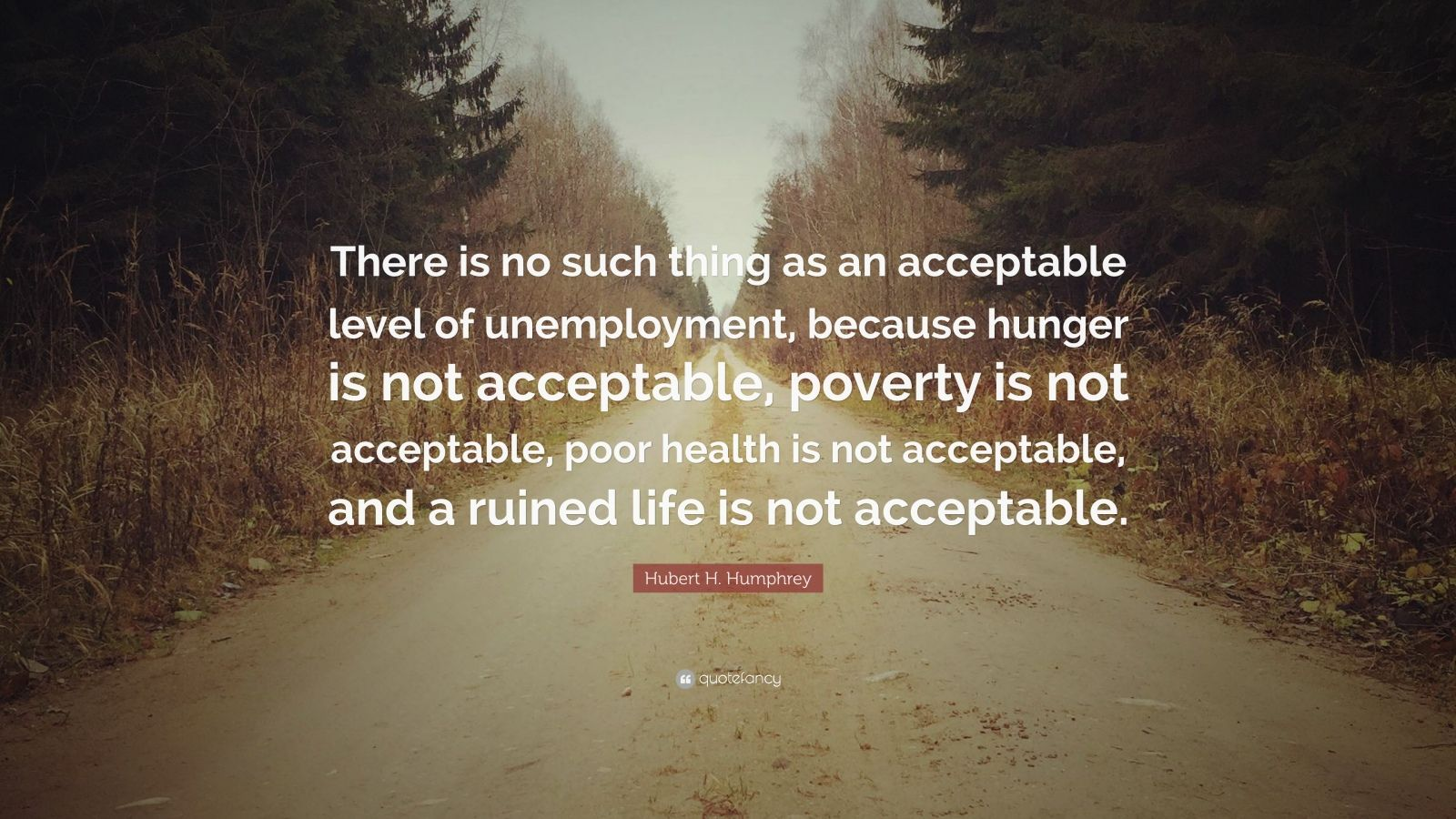 "Hubert H. Humphrey Quote: ""There is no such thing as an acceptable level of unemployment, because hunger is not acceptable, poverty is not acceptable, poor health is not acceptable, and a ruined life is not acceptable."""