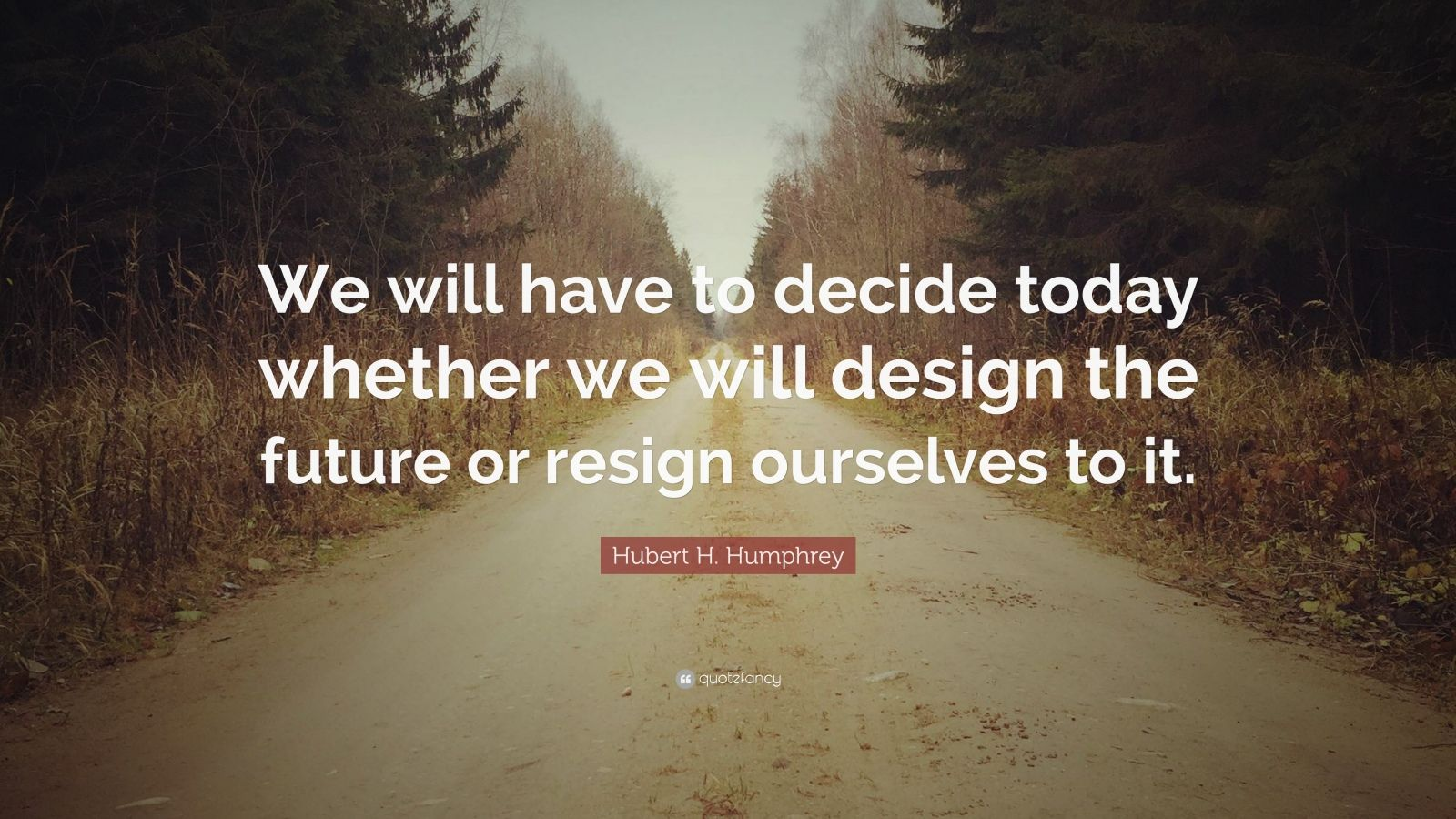 """Hubert H. Humphrey Quote: """"We will have to decide today whether we will design the future or resign ourselves to it."""""""