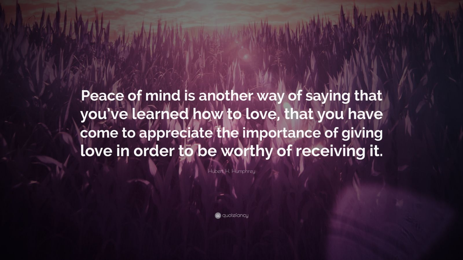 "Hubert H. Humphrey Quote: ""Peace of mind is another way of saying that you've learned how to love, that you have come to appreciate the importance of giving love in order to be worthy of receiving it."""