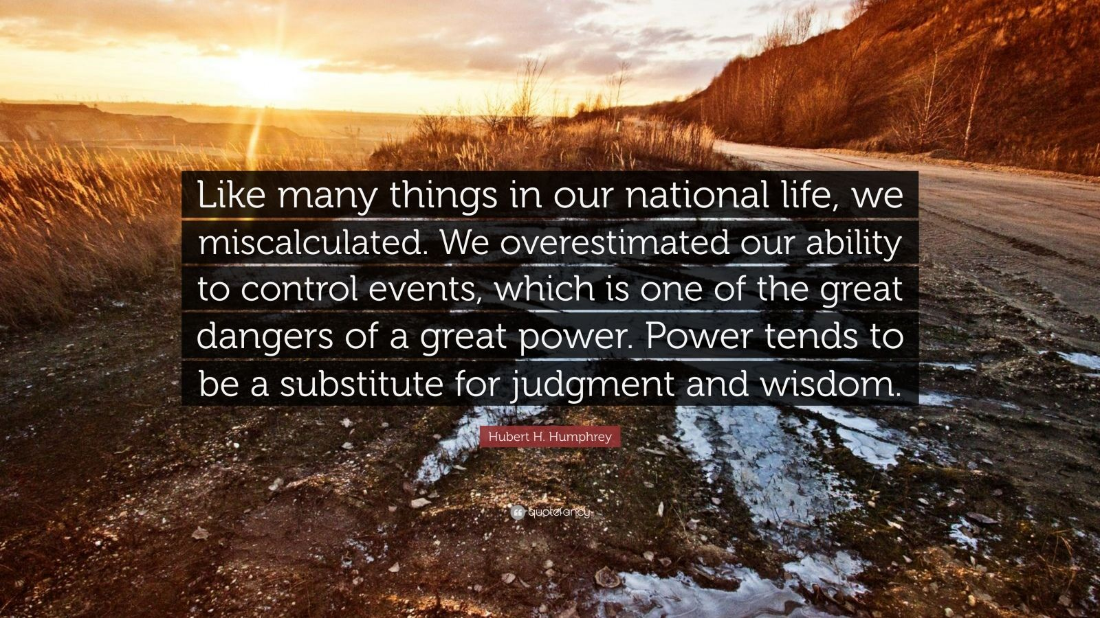 """Hubert H. Humphrey Quote: """"Like many things in our national life, we miscalculated. We overestimated our ability to control events, which is one of the great dangers of a great power. Power tends to be a substitute for judgment and wisdom."""""""