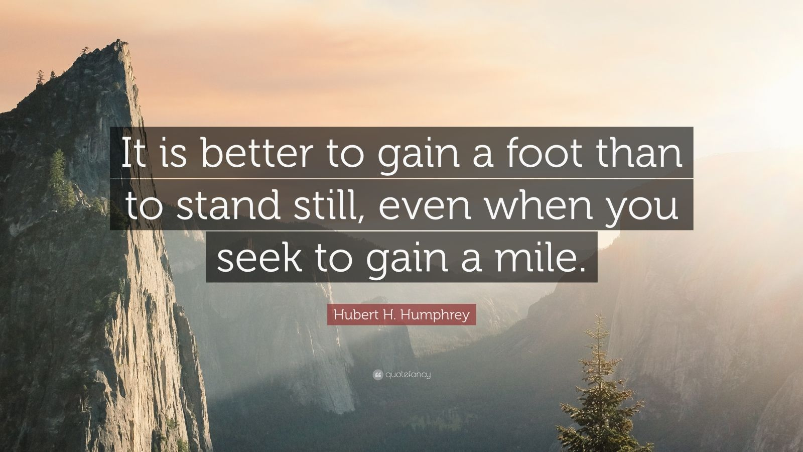 "Hubert H. Humphrey Quote: ""It is better to gain a foot than to stand still, even when you seek to gain a mile."""