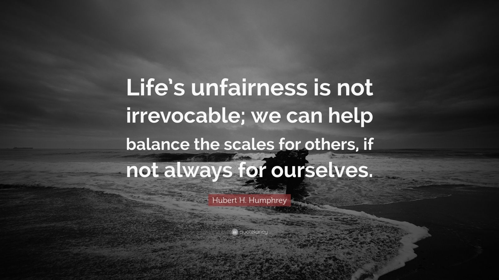 "Hubert H. Humphrey Quote: ""Life's unfairness is not irrevocable; we can help balance the scales for others, if not always for ourselves."""