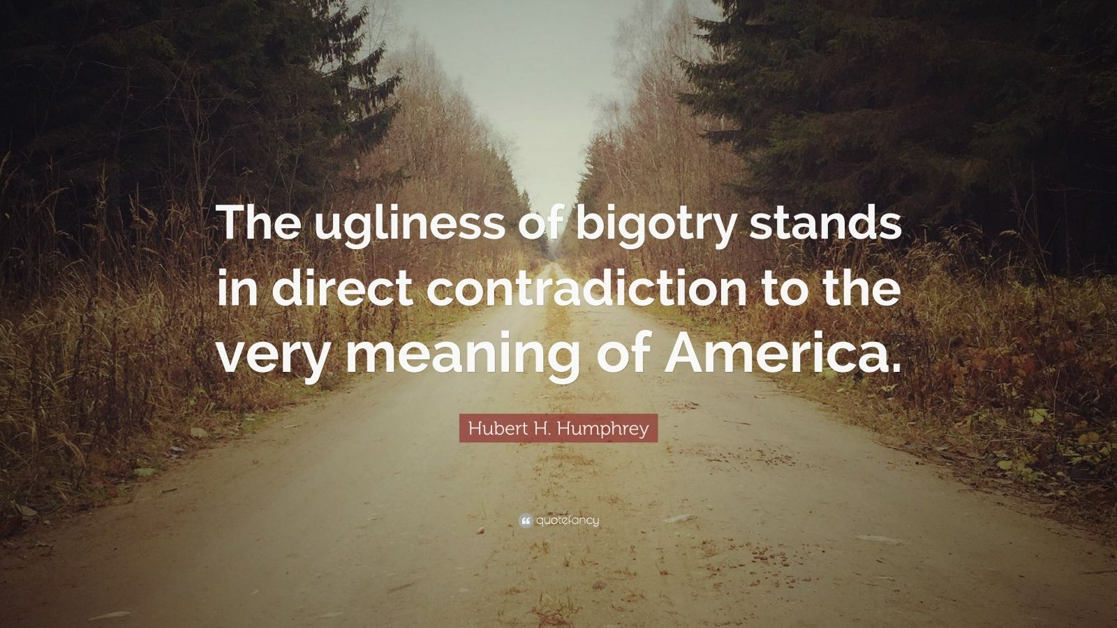 """Hubert H. Humphrey Quote: """"The ugliness of bigotry stands in direct contradiction to the very meaning of America."""""""