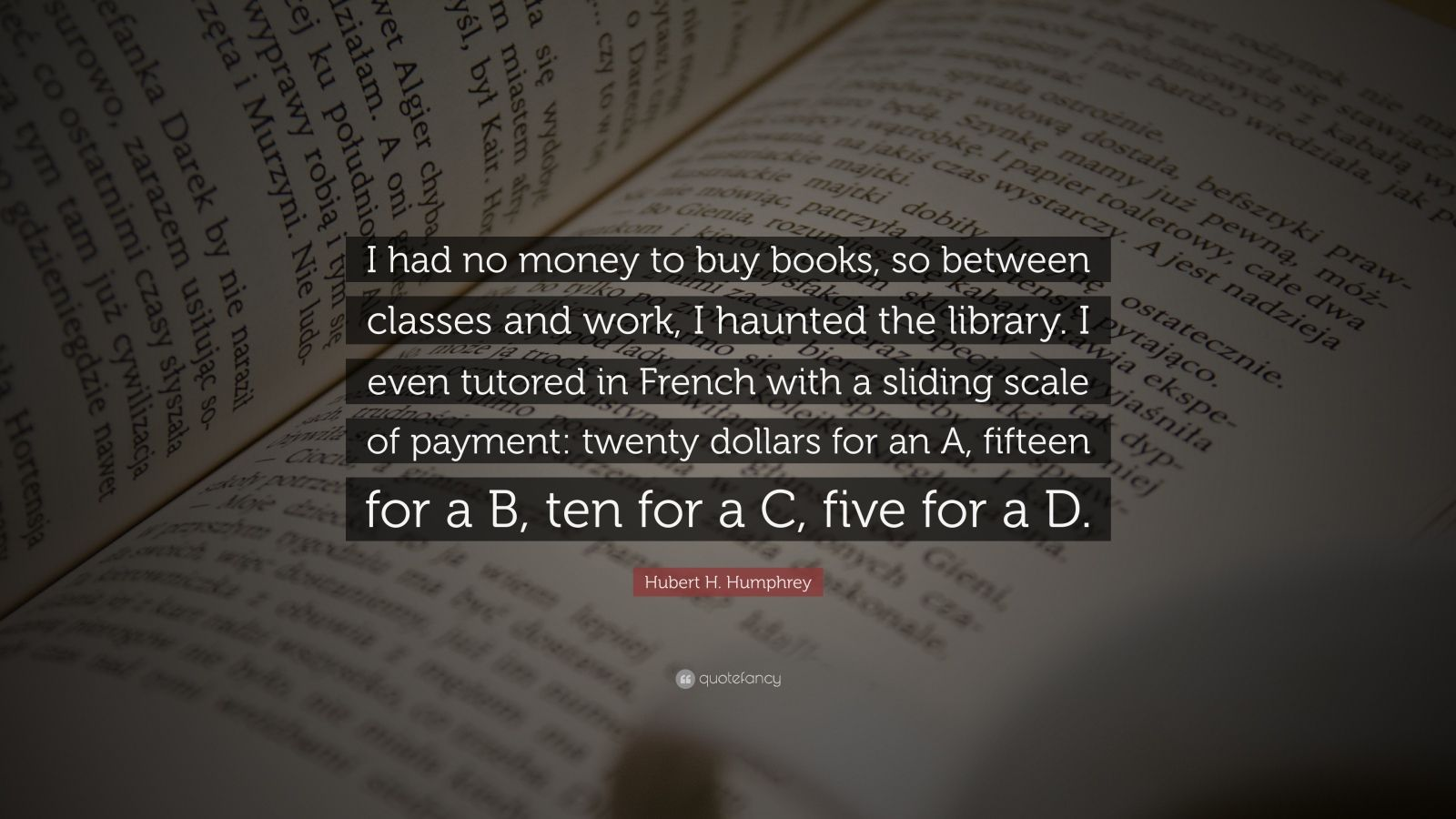 """Hubert H. Humphrey Quote: """"I had no money to buy books, so between classes and work, I haunted the library. I even tutored in French with a sliding scale of payment: twenty dollars for an A, fifteen for a B, ten for a C, five for a D."""""""