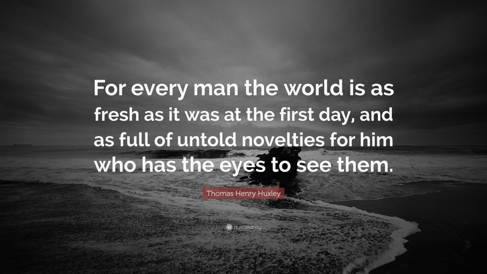 """Thomas Henry Huxley Quote: """"For every man the world is as fresh as it was at the first day, and as full of untold novelties for him who has the eyes to see them."""""""