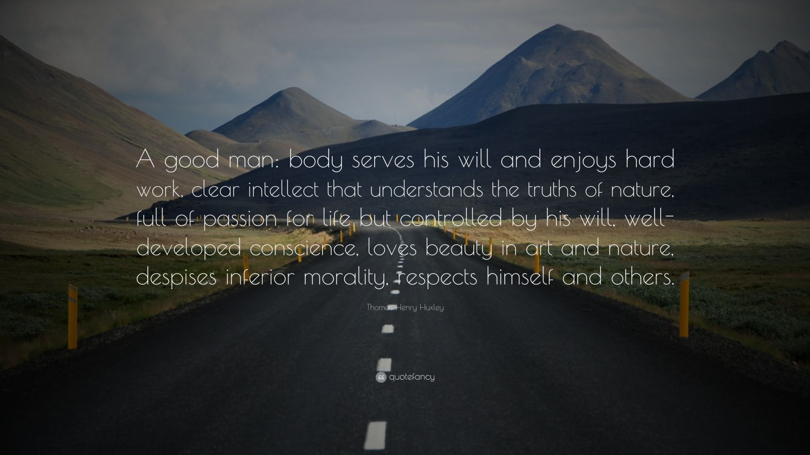 """Thomas Henry Huxley Quote: """"A good man: body serves his will and enjoys hard work, clear intellect that understands the truths of nature, full of passion for life but controlled by his will, well-developed conscience, loves beauty in art and nature, despises inferior morality, respects himself and others."""""""