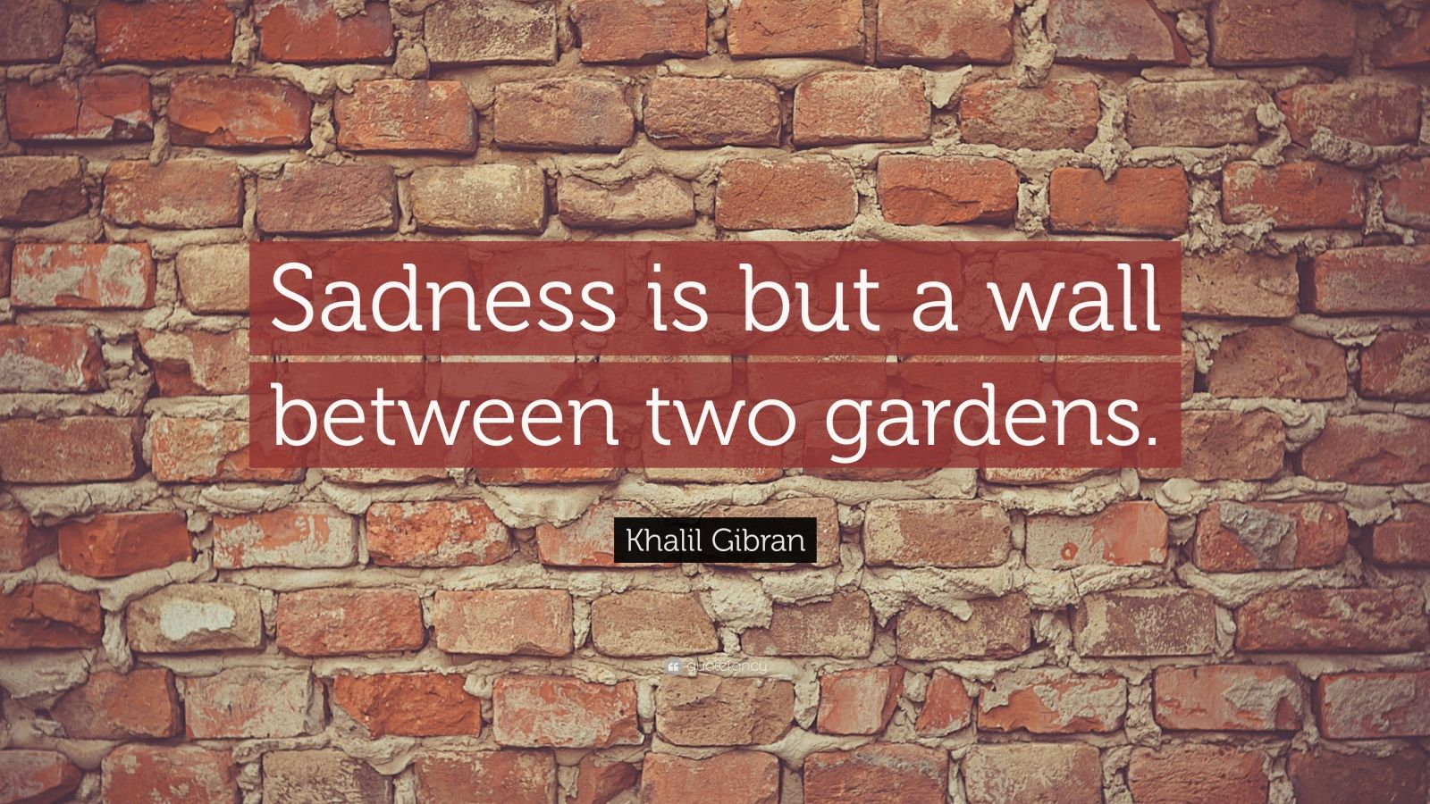 "Khalil Gibran Quote: ""Sadness is but a wall between two gardens."""