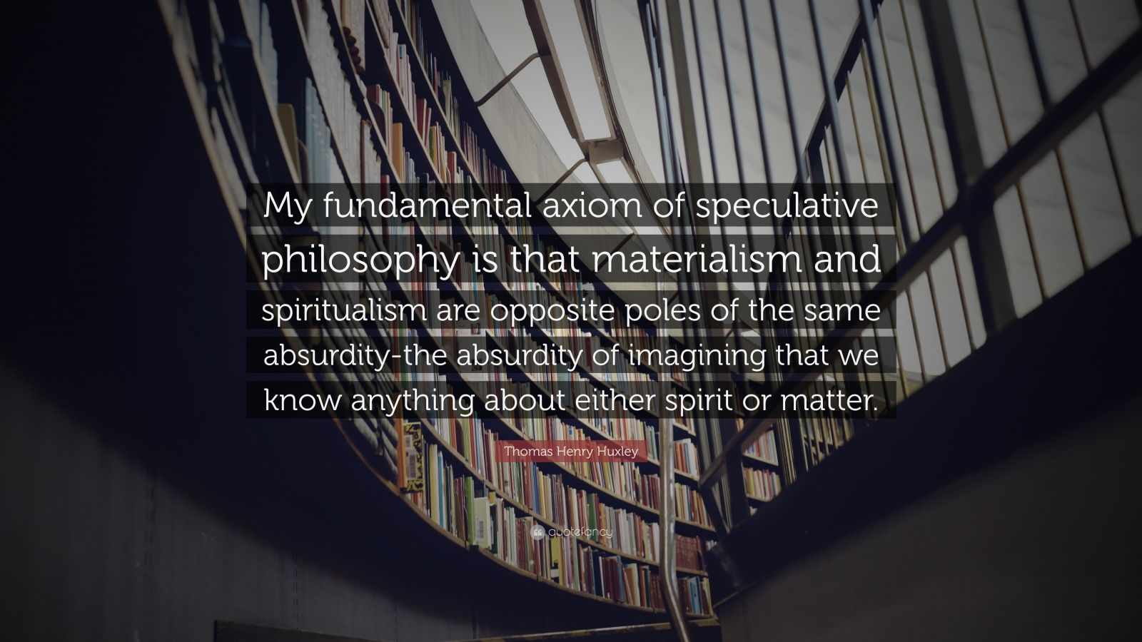 """Thomas Henry Huxley Quote: """"My fundamental axiom of speculative philosophy is that materialism and spiritualism are opposite poles of the same absurdity-the absurdity of imagining that we know anything about either spirit or matter."""""""