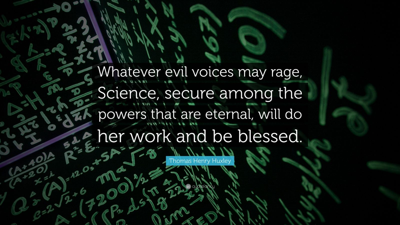 """Thomas Henry Huxley Quote: """"Whatever evil voices may rage, Science, secure among the powers that are eternal, will do her work and be blessed."""""""