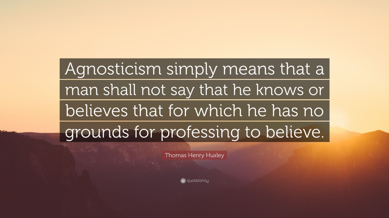 "Thomas Henry Huxley Quote: ""Agnosticism simply means that a man shall not say that he knows or believes that for which he has no grounds for professing to believe."""