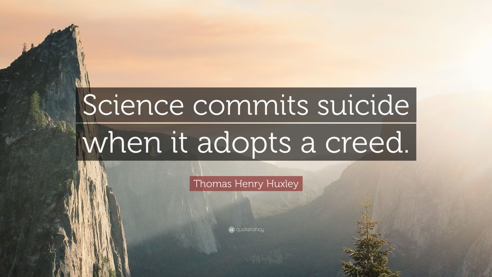 """Thomas Henry Huxley Quote: """"Science commits suicide when it adopts a creed."""""""