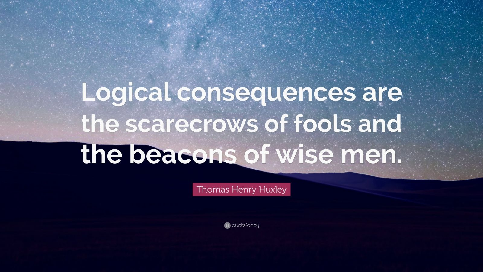 "Thomas Henry Huxley Quote: ""Logical consequences are the scarecrows of fools and the beacons of wise men."""