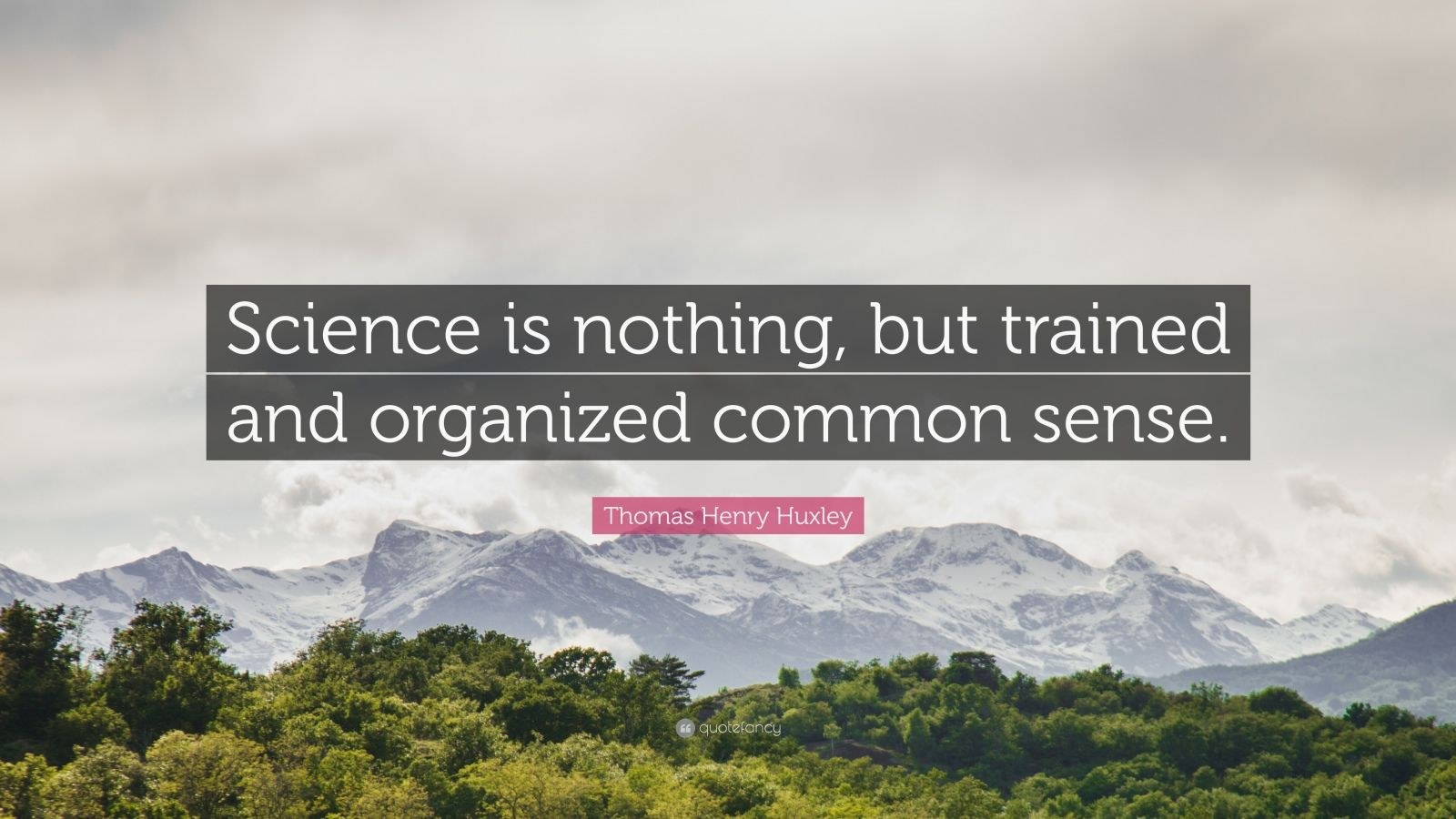 """Thomas Henry Huxley Quote: """"Science is nothing, but trained and organized common sense."""""""