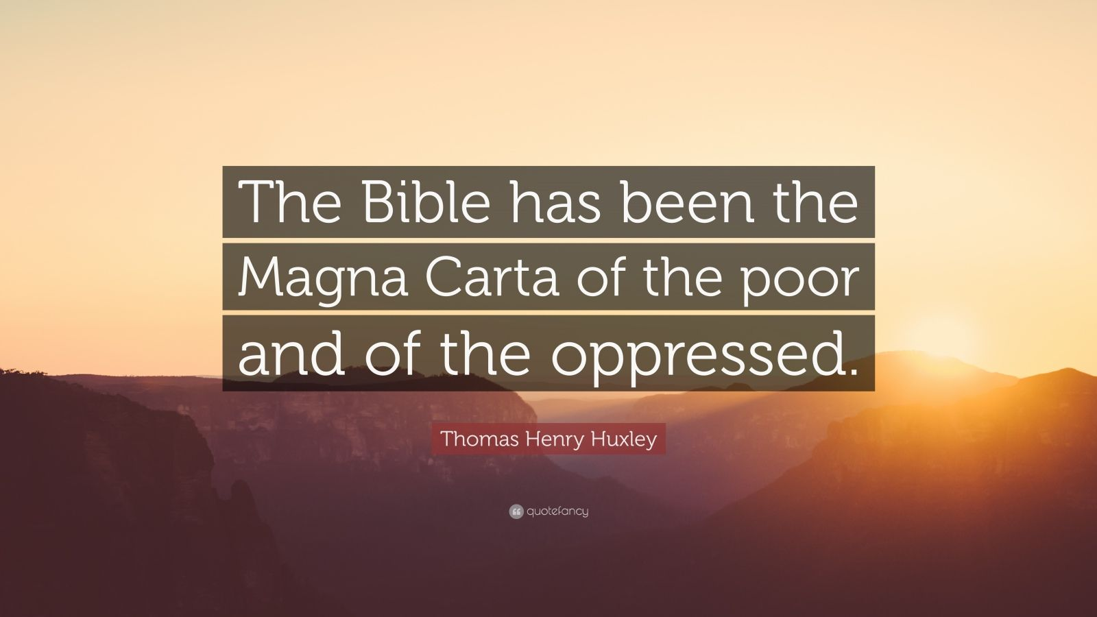 "Thomas Henry Huxley Quote: ""The Bible has been the Magna Carta of the poor and of the oppressed."""