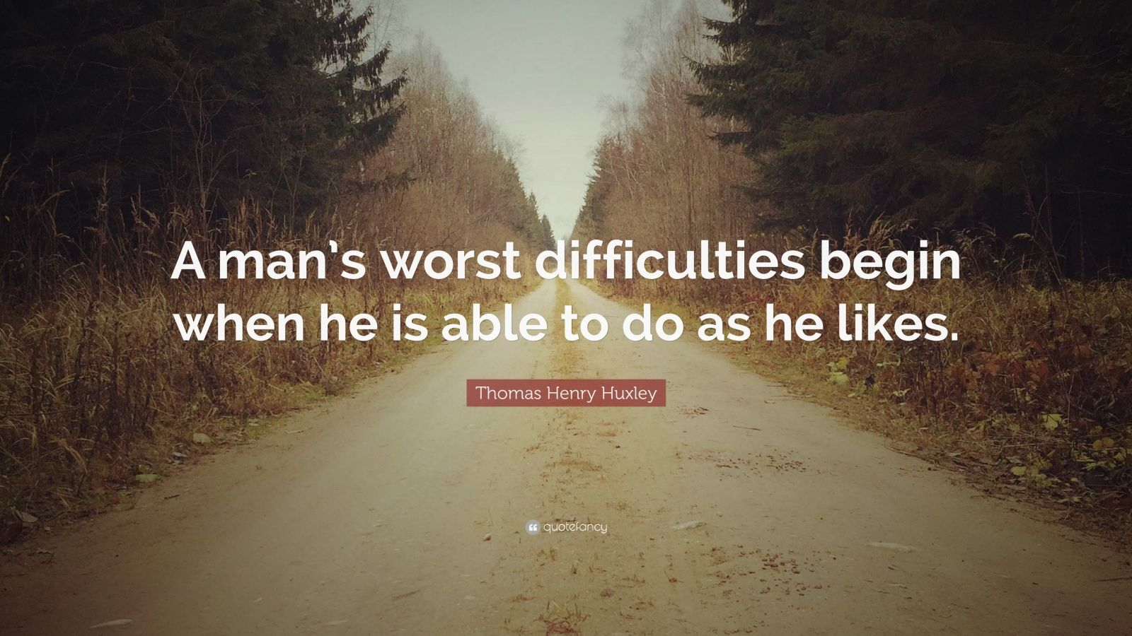 "Thomas Henry Huxley Quote: ""A man's worst difficulties begin when he is able to do as he likes."""