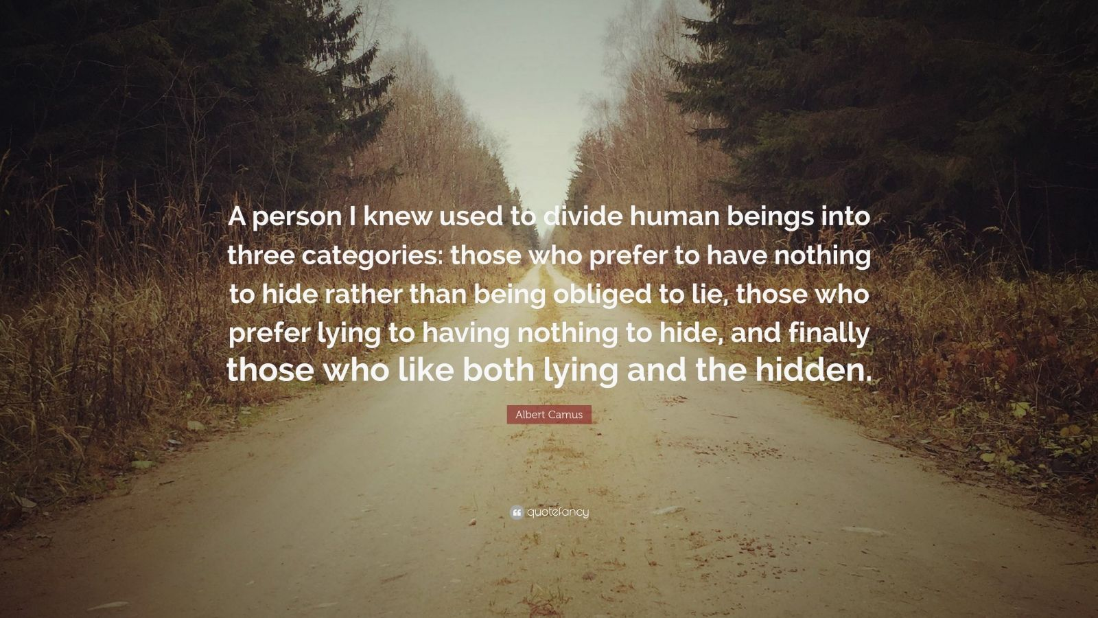 """Albert Camus Quote: """"A person I knew used to divide human beings into three categories: those who prefer to have nothing to hide rather than being obliged to lie, those who prefer lying to having nothing to hide, and finally those who like both lying and the hidden."""""""