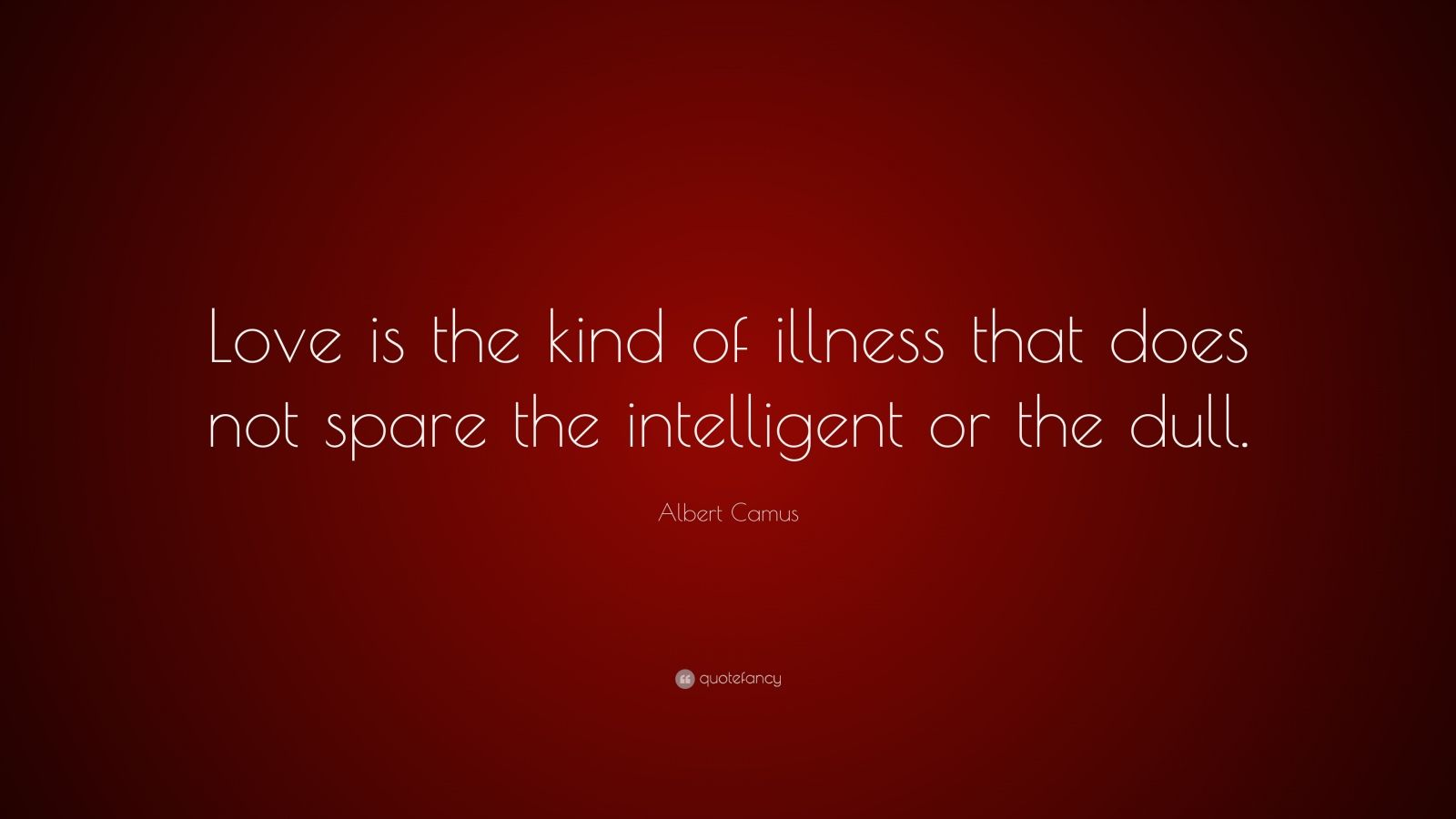 """Albert Camus Quote: """"Love is the kind of illness that does not spare the intelligent or the dull."""""""