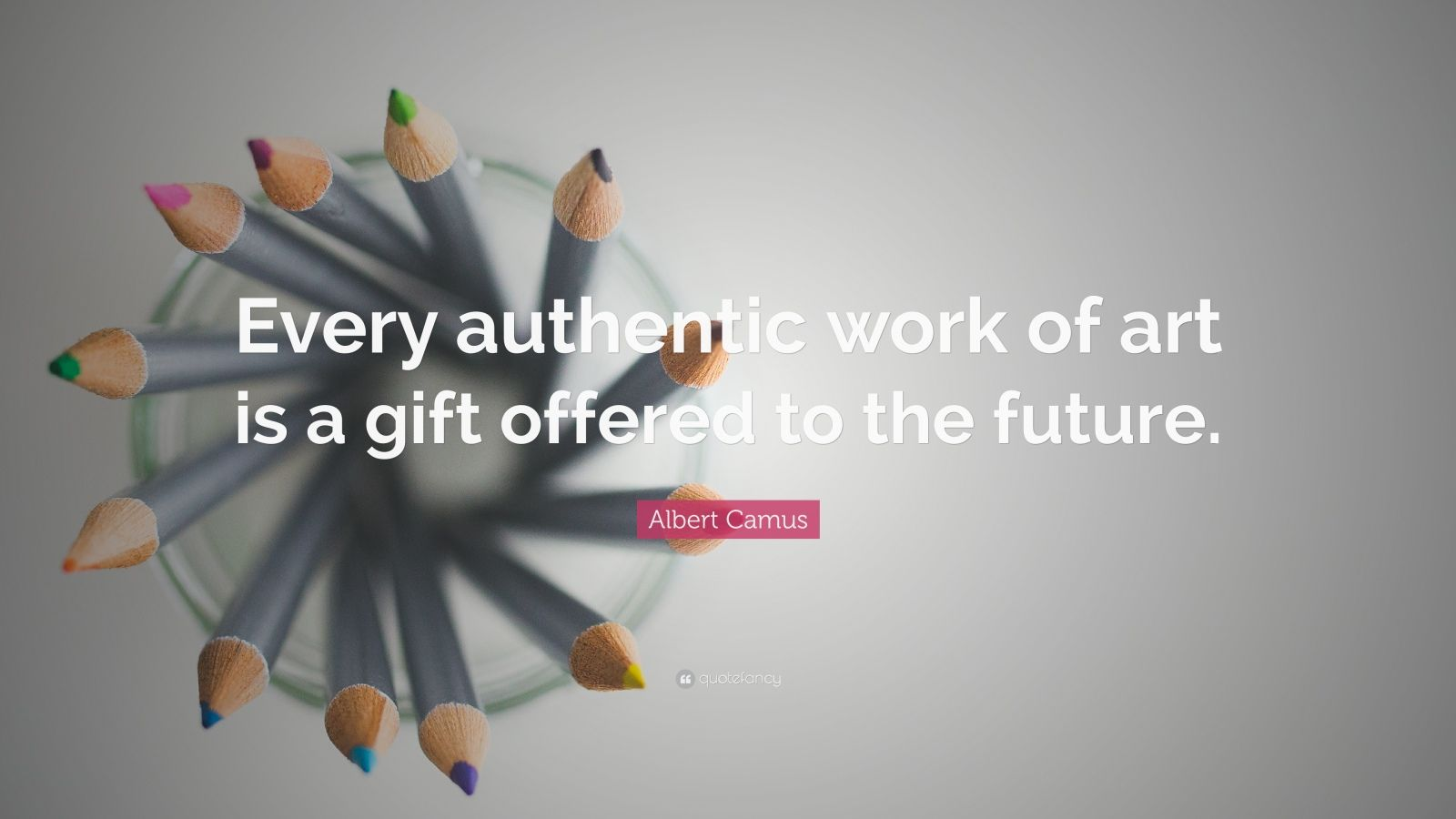 "Albert Camus Quote: ""Every authentic work of art is a gift offered to the future."""