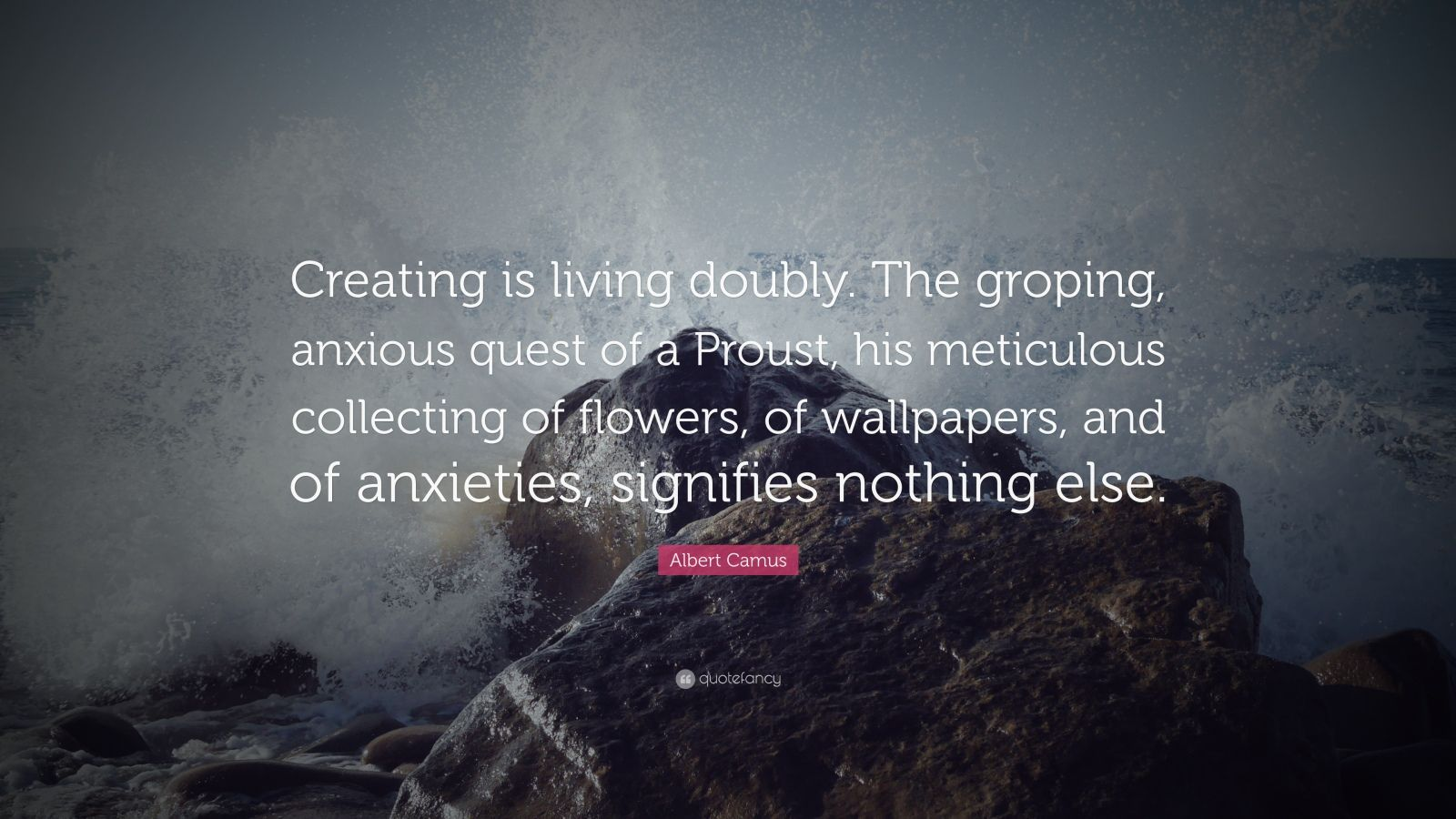 """Albert Camus Quote: """"Creating is living doubly. The groping, anxious quest of a Proust, his meticulous collecting of flowers, of wallpapers, and of anxieties, signifies nothing else."""""""