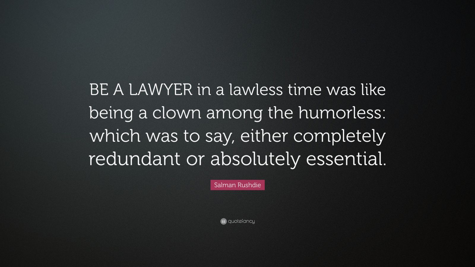 "Salman Rushdie Quote: ""BE A LAWYER in a lawless time was like being a clown among the humorless: which was to say, either completely redundant or absolutely essential."""