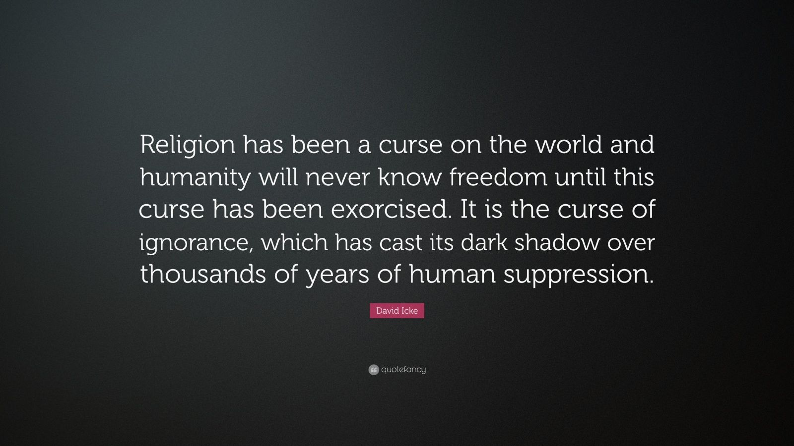 """David Icke Quote: """"Religion has been a curse on the world and humanity will never know freedom until this curse has been exorcised. It is the curse of ignorance, which has cast its dark shadow over thousands of years of human suppression."""""""