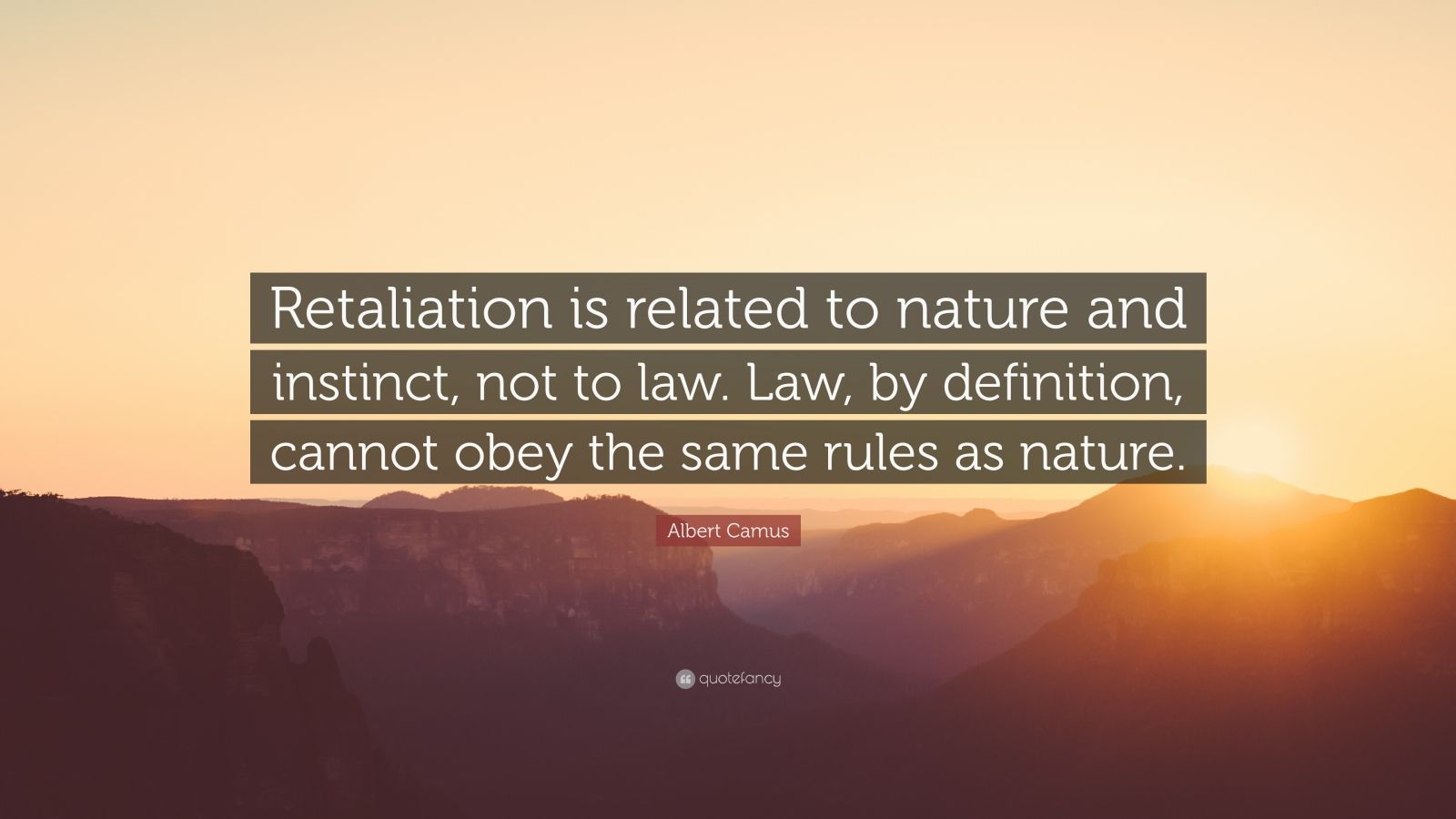 "Albert Camus Quote: ""Retaliation is related to nature and instinct, not to law. Law, by definition, cannot obey the same rules as nature."""