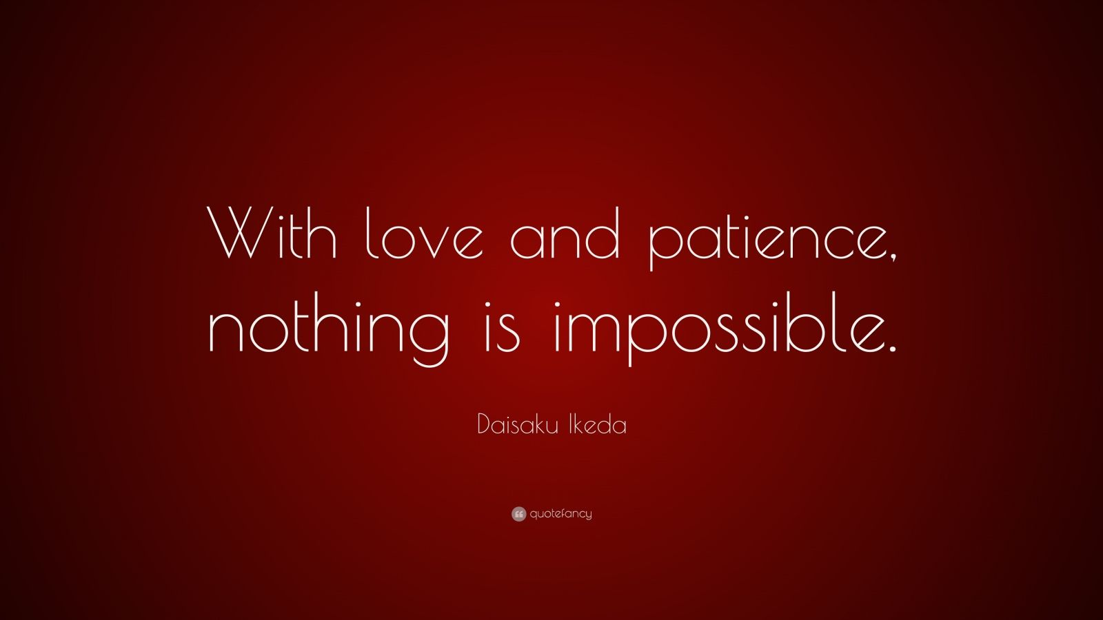"""Daisaku Ikeda Quote: """"With love and patience, nothing is impossible."""""""