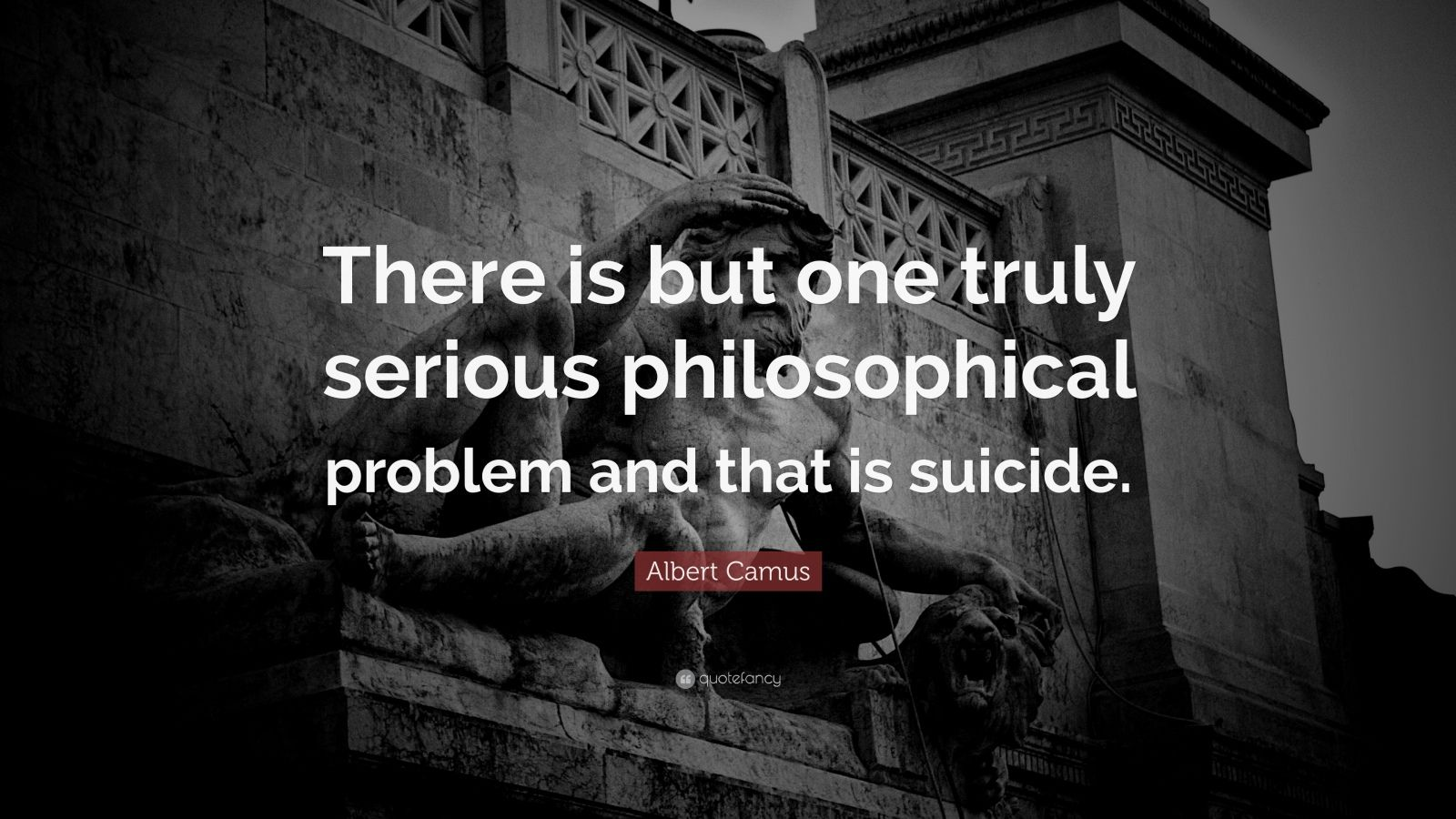 """Albert Camus Quote: """"There is but one truly serious philosophical problem and that is suicide."""""""