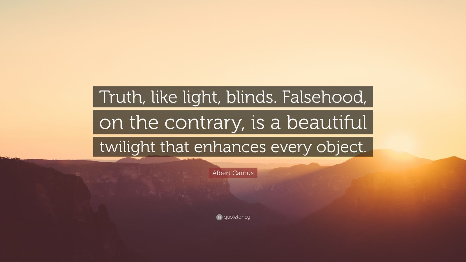 """Albert Camus Quote: """"Truth, like light, blinds. Falsehood, on the contrary, is a beautiful twilight that enhances every object."""""""