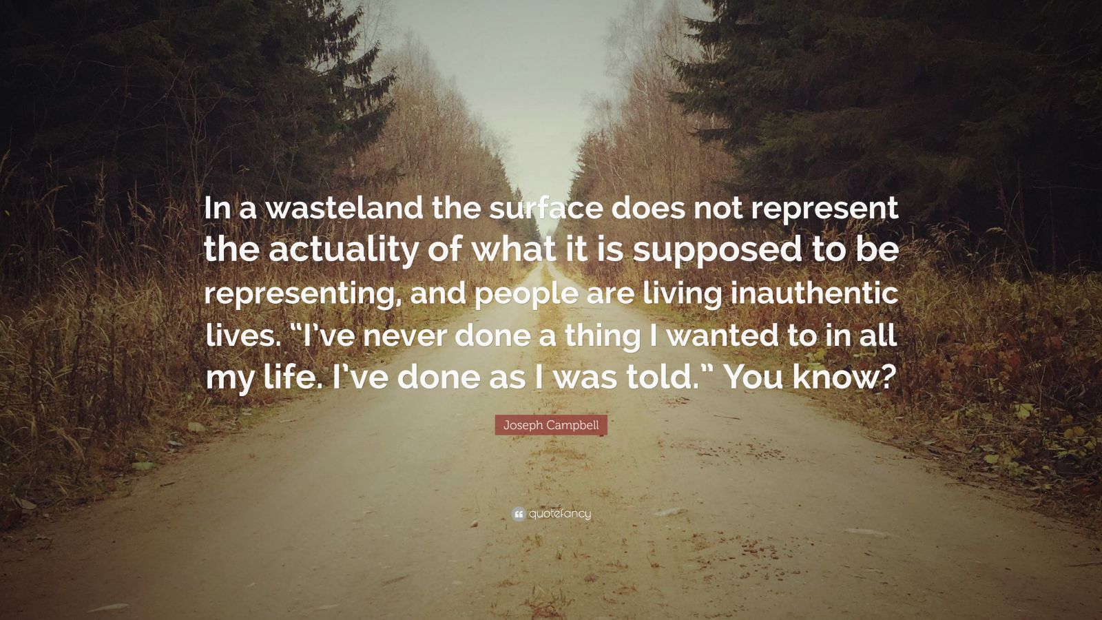 "Joseph Campbell Quote: ""In a wasteland the surface does not represent the actuality of what it is supposed to be representing, and people are living inauthentic lives. ""I've never done a thing I wanted to in all my life. I've done as I was told."" You know?"""