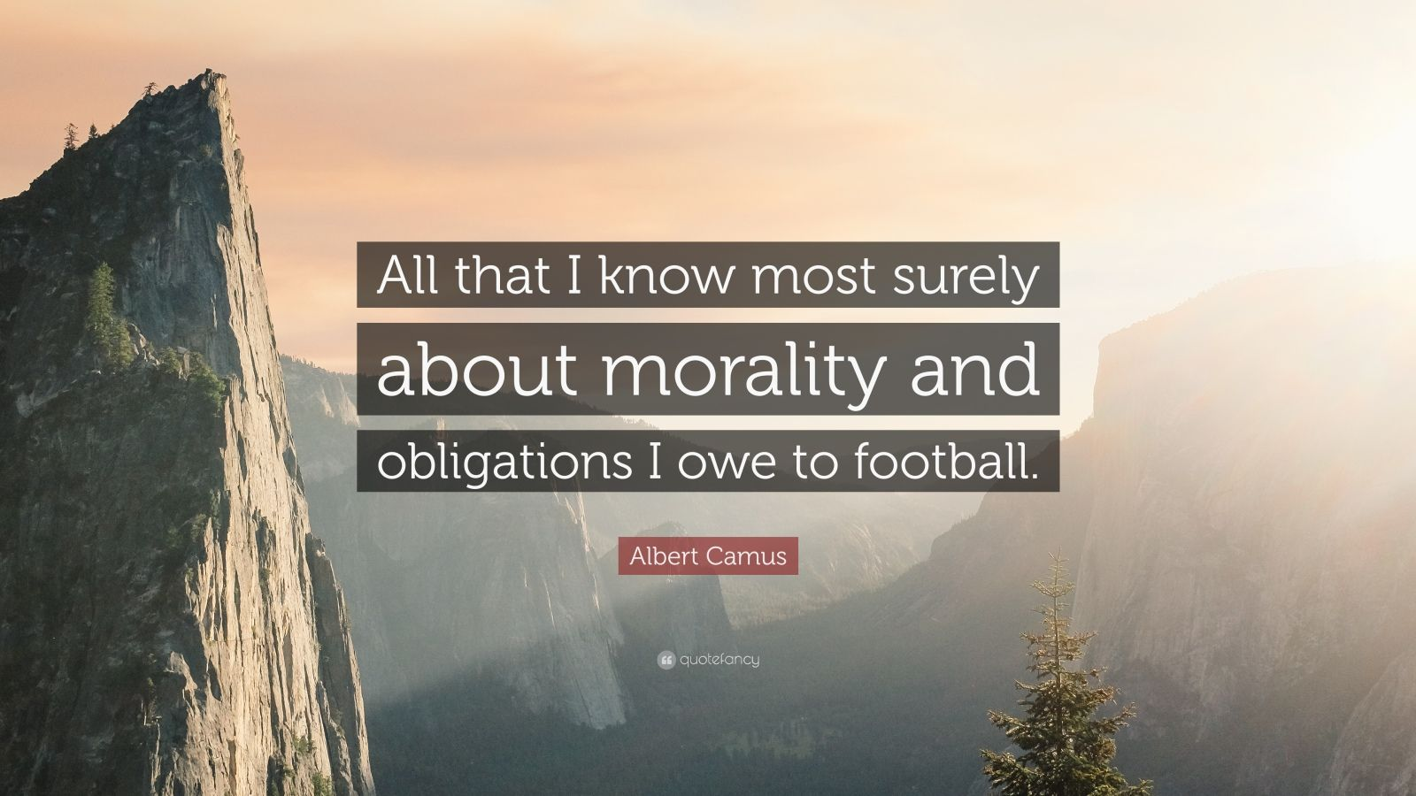 "Albert Camus Quote: ""All that I know most surely about morality and obligations I owe to football."""